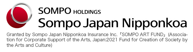 Granted by Sompo Japan Nipponkoa Insurance Inc.「SOMPO ART FUND」(Association for Corporate Support of the Arts, Japan:2021 Fund for Creation of Society by the Arts and Culture)